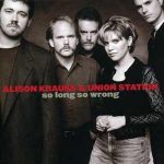 Alison Kraus and Union Station - So Long So Wrong